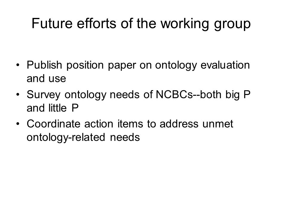 Future efforts of the working group Publish position paper on ontology evaluationand use Survey ontology needs of NCBCs--both big Pand little P Coordinate action items to address unmetontology-related needs