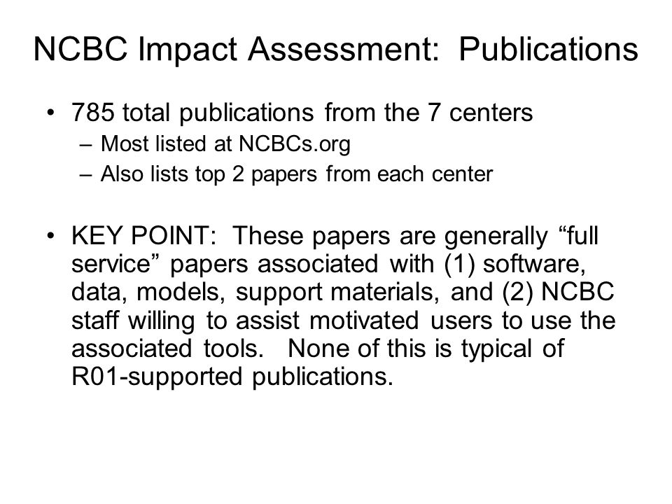 NCBC Impact Assessment: Publications 785 total publications from the 7 centers –Most listed at NCBCs.org –Also lists top 2 papers from each center KEY POINT: These papers are generally full service papers associated with (1) software, data, models, support materials, and (2) NCBC staff willing to assist motivated users to use the associated tools.