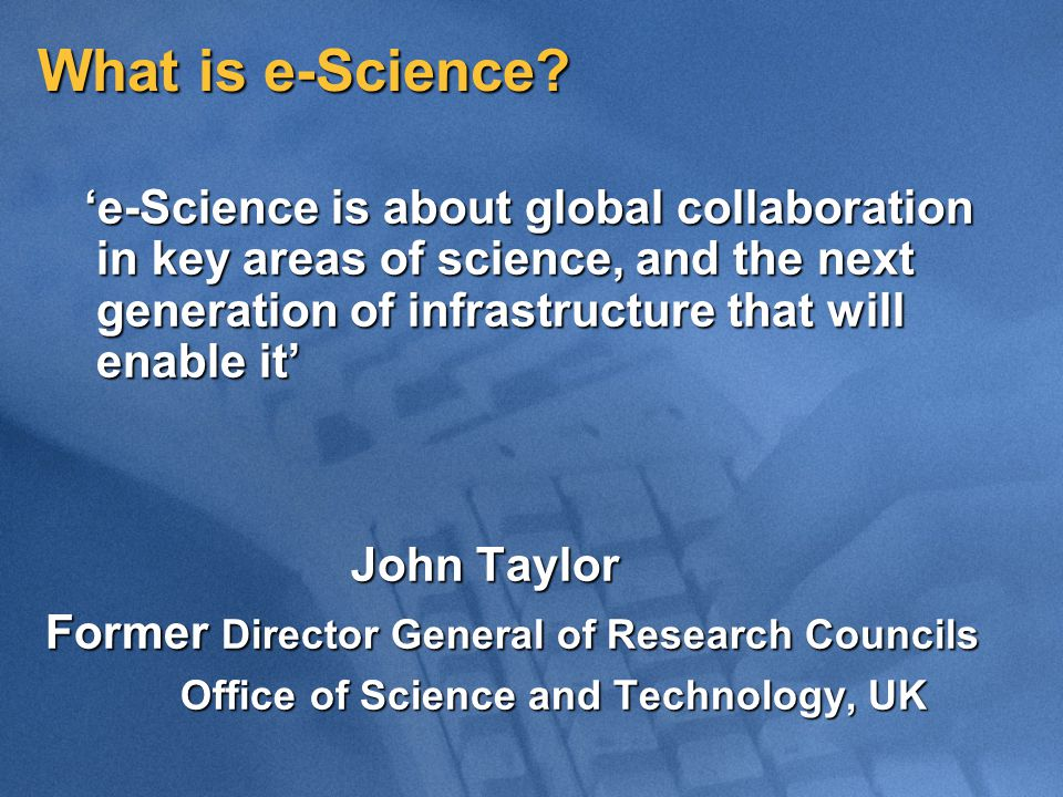 What is e-Science? 'e-Science is about global collaboration in key areas of science, and the next generation of infrastructure that will enable it' 'e