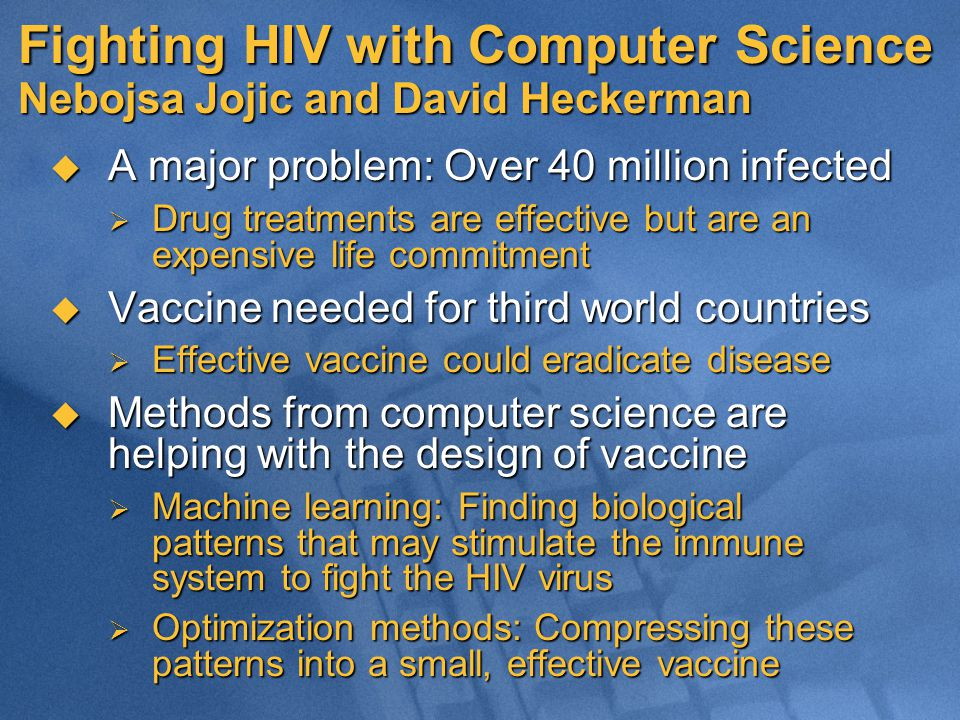 Fighting HIV with Computer Science Nebojsa Jojic and David Heckerman  A major problem: Over 40 million infected  Drug treatments are effective but a