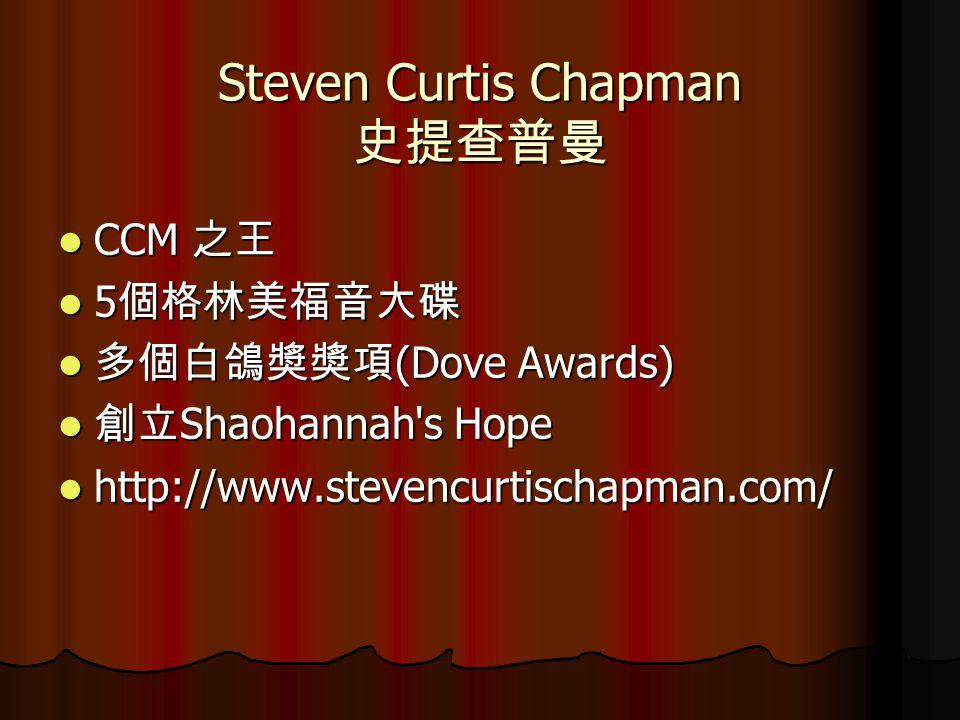CCM 之王 CCM 之王 5 個格林美福音大碟 5 個格林美福音大碟 多個白鴿奬奬項 (Dove Awards) 多個白鴿奬奬項 (Dove Awards) 創立 Shaohannah s Hope 創立 Shaohannah s Hope http://www.stevencurtischapman.com/ http://www.stevencurtischapman.com/