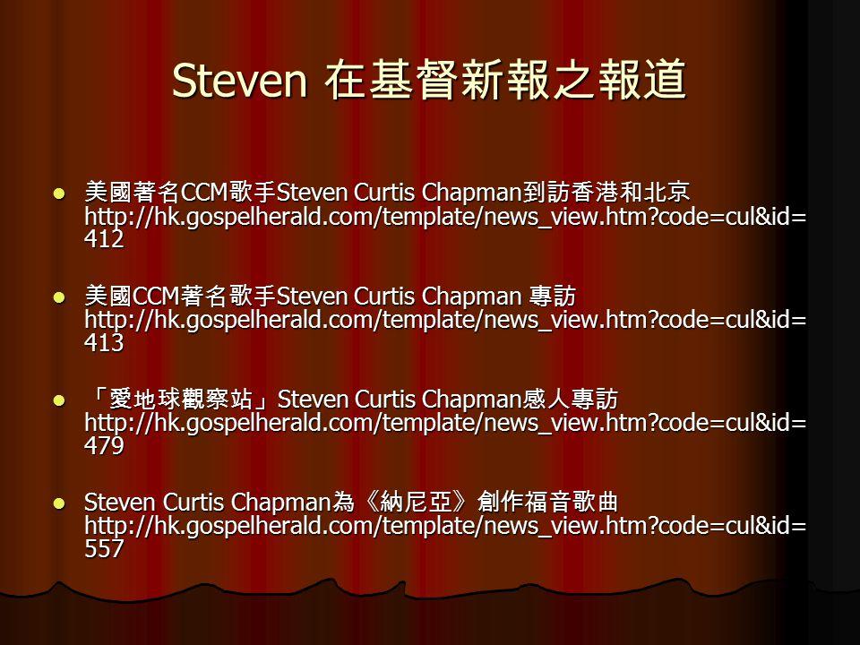 Steven 在基督新報之報道 美國著名 CCM 歌手 Steven Curtis Chapman 到訪香港和北京 http://hk.gospelherald.com/template/news_view.htm code=cul&id= 412 美國著名 CCM 歌手 Steven Curtis Chapman 到訪香港和北京 http://hk.gospelherald.com/template/news_view.htm code=cul&id= 412 美國 CCM 著名歌手 Steven Curtis Chapman 專訪 http://hk.gospelherald.com/template/news_view.htm code=cul&id= 413 美國 CCM 著名歌手 Steven Curtis Chapman 專訪 http://hk.gospelherald.com/template/news_view.htm code=cul&id= 413 「愛地球觀察站」 Steven Curtis Chapman 感人專訪 http://hk.gospelherald.com/template/news_view.htm code=cul&id= 479 「愛地球觀察站」 Steven Curtis Chapman 感人專訪 http://hk.gospelherald.com/template/news_view.htm code=cul&id= 479 Steven Curtis Chapman 為《納尼亞》創作福音歌曲 http://hk.gospelherald.com/template/news_view.htm code=cul&id= 557 Steven Curtis Chapman 為《納尼亞》創作福音歌曲 http://hk.gospelherald.com/template/news_view.htm code=cul&id= 557