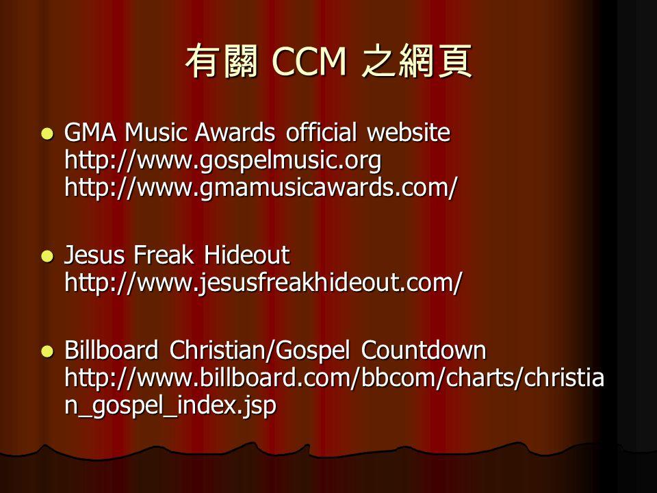 有關 CCM 之網頁 GMA Music Awards official website http://www.gospelmusic.org http://www.gmamusicawards.com/ GMA Music Awards official website http://www.gospelmusic.org http://www.gmamusicawards.com/ Jesus Freak Hideout http://www.jesusfreakhideout.com/ Jesus Freak Hideout http://www.jesusfreakhideout.com/ Billboard Christian/Gospel Countdown http://www.billboard.com/bbcom/charts/christia n_gospel_index.jsp Billboard Christian/Gospel Countdown http://www.billboard.com/bbcom/charts/christia n_gospel_index.jsp