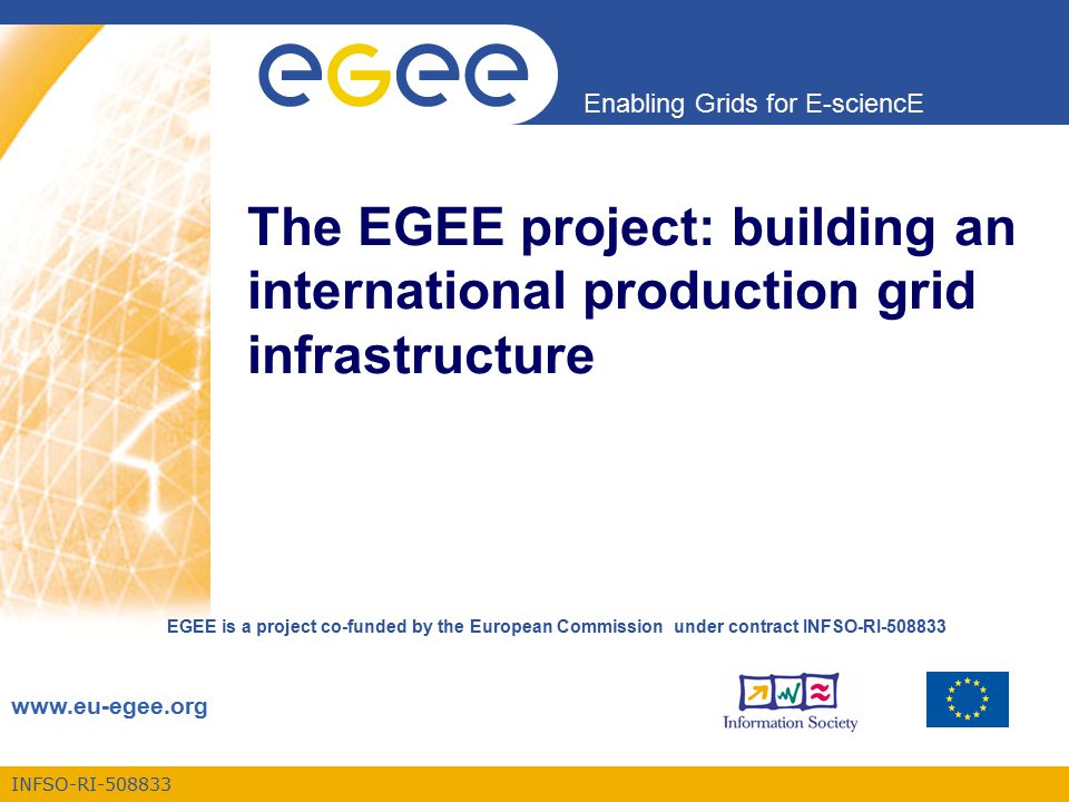 INFSO-RI-508833 Enabling Grids for E-sciencE www.eu-egee.org EGEE is a project co-funded by the European Commission under contract INFSO-RI-508833 The EGEE project: building an international production grid infrastructure
