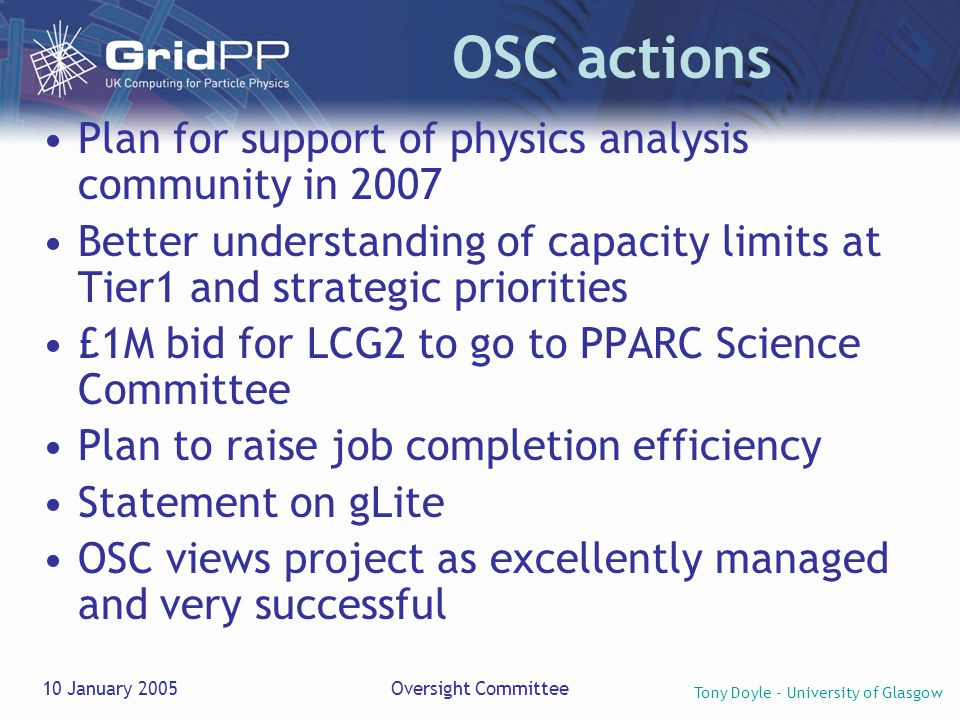 Tony Doyle - University of Glasgow 10 January 2005Oversight Committee OSC actions Plan for support of physics analysis community in 2007 Better understanding of capacity limits at Tier1 and strategic priorities £1M bid for LCG2 to go to PPARC Science Committee Plan to raise job completion efficiency Statement on gLite OSC views project as excellently managed and very successful