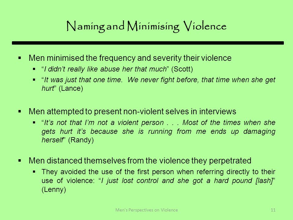 Naming and Minimising Violence  Men minimised the frequency and severity their violence  I didn't really like abuse her that much (Scott)  It was just that one time.
