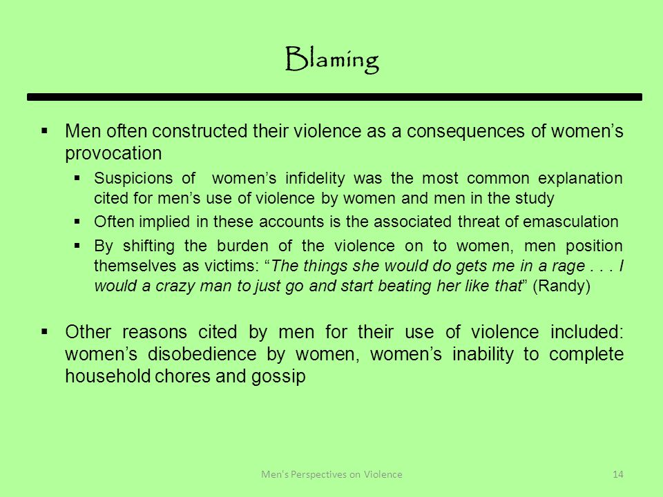 Blaming  Men often constructed their violence as a consequences of women's provocation  Suspicions of women's infidelity was the most common explanation cited for men's use of violence by women and men in the study  Often implied in these accounts is the associated threat of emasculation  By shifting the burden of the violence on to women, men position themselves as victims: The things she would do gets me in a rage...