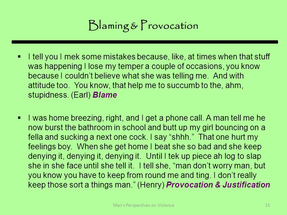 Blaming & Provocation  I tell you I mek some mistakes because, like, at times when that stuff was happening I lose my temper a couple of occasions, you know because I couldn't believe what she was telling me.