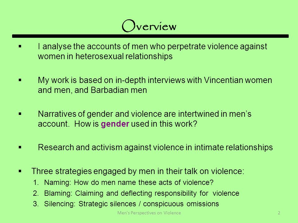 Overview  I analyse the accounts of men who perpetrate violence against women in heterosexual relationships  My work is based on in-depth interviews with Vincentian women and men, and Barbadian men  Narratives of gender and violence are intertwined in men's account.