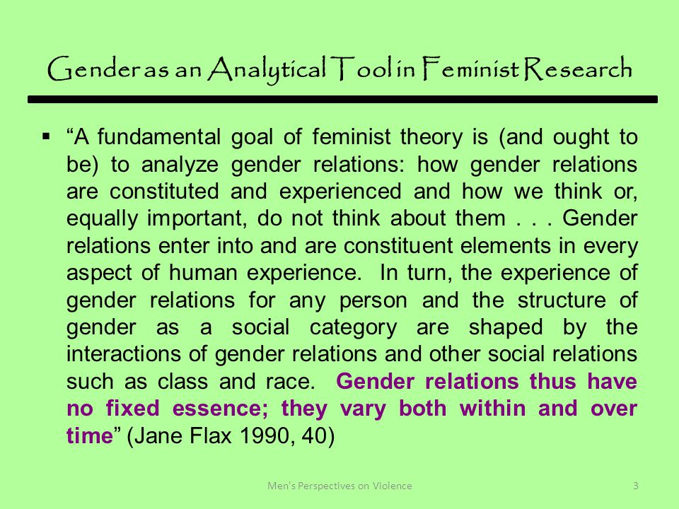 Gender as an Analytical Tool in Feminist Research  A fundamental goal of feminist theory is (and ought to be) to analyze gender relations: how gender relations are constituted and experienced and how we think or, equally important, do not think about them...