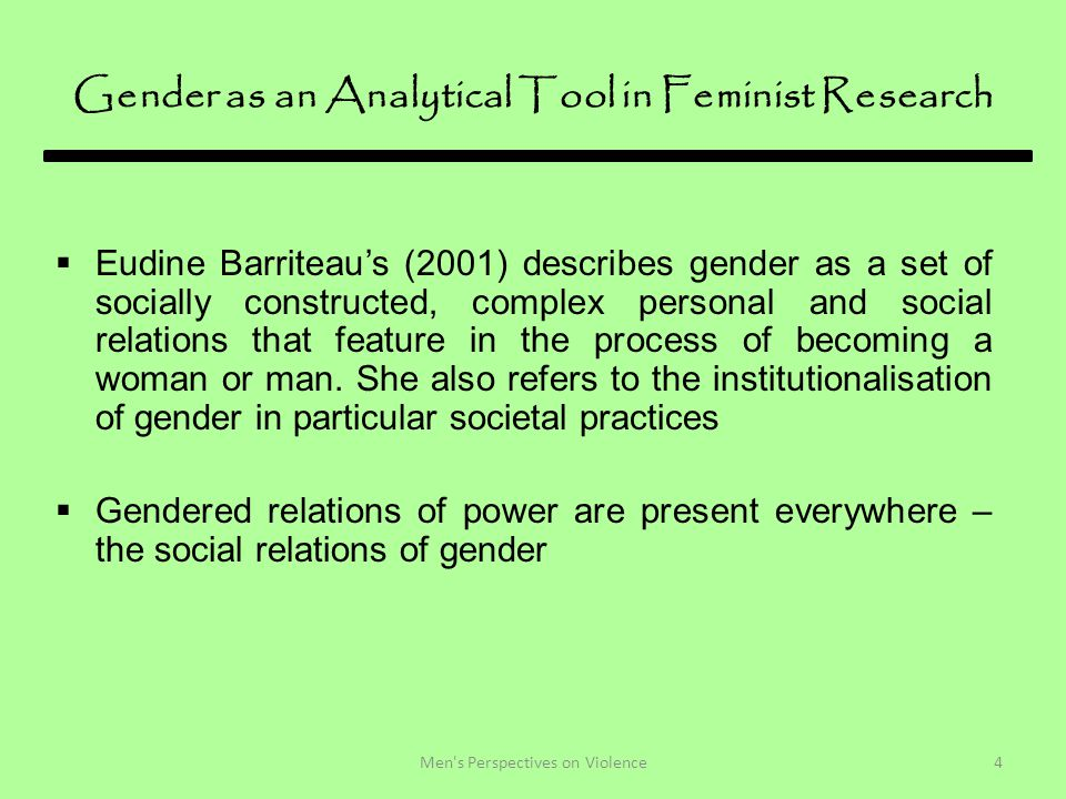 Gender as an Analytical Tool in Feminist Research  Eudine Barriteau's (2001) describes gender as a set of socially constructed, complex personal and social relations that feature in the process of becoming a woman or man.