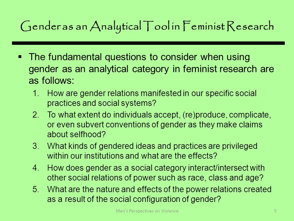 Gender as an Analytical Tool in Feminist Research  The fundamental questions to consider when using gender as an analytical category in feminist research are as follows: 1.How are gender relations manifested in our specific social practices and social systems.