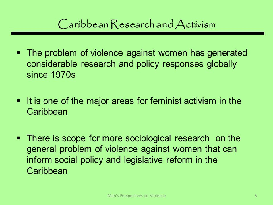 Caribbean Research and Activism  The problem of violence against women has generated considerable research and policy responses globally since 1970s  It is one of the major areas for feminist activism in the Caribbean  There is scope for more sociological research on the general problem of violence against women that can inform social policy and legislative reform in the Caribbean 6Men s Perspectives on Violence