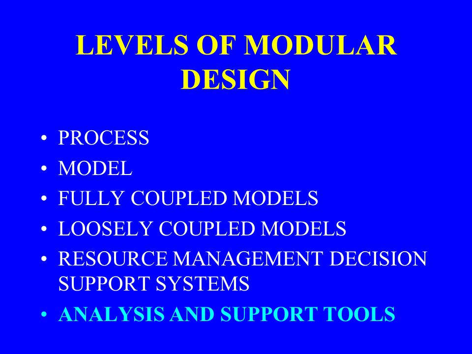 LEVELS OF MODULAR DESIGN PROCESS MODEL FULLY COUPLED MODELS LOOSELY COUPLED MODELS RESOURCE MANAGEMENT DECISION SUPPORT SYSTEMS ANALYSIS AND SUPPORT T