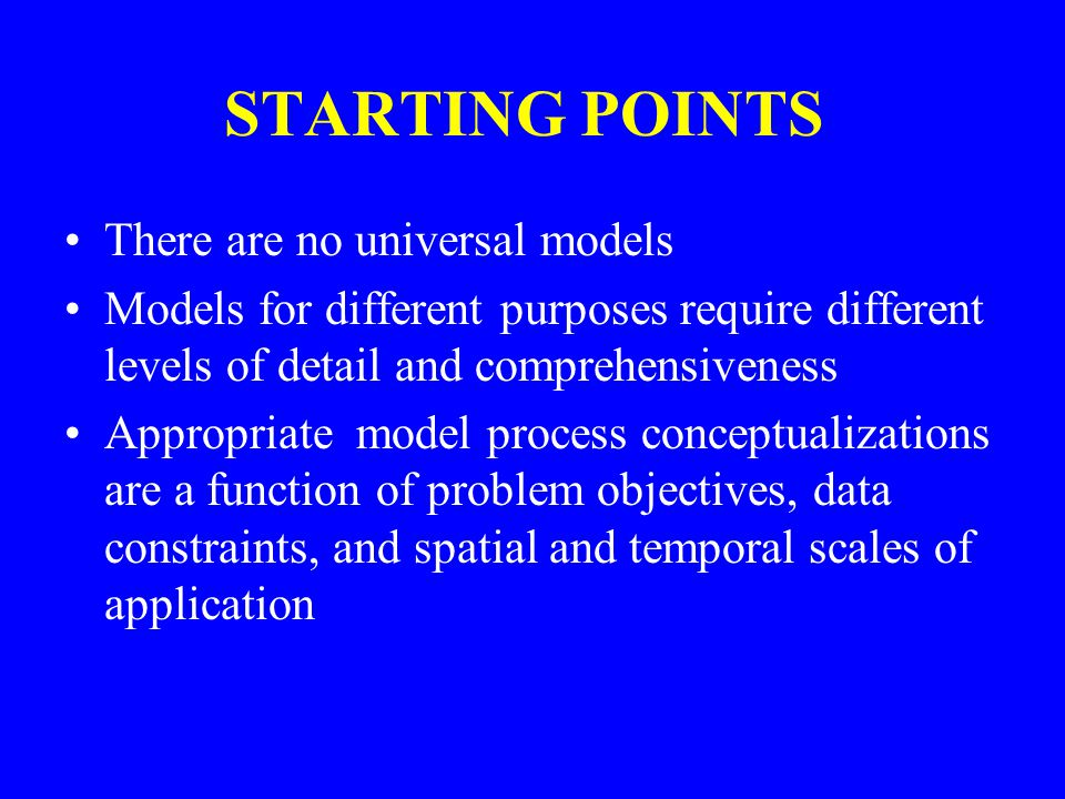 STARTING POINTS There are no universal models Models for different purposes require different levels of detail and comprehensiveness Appropriate model