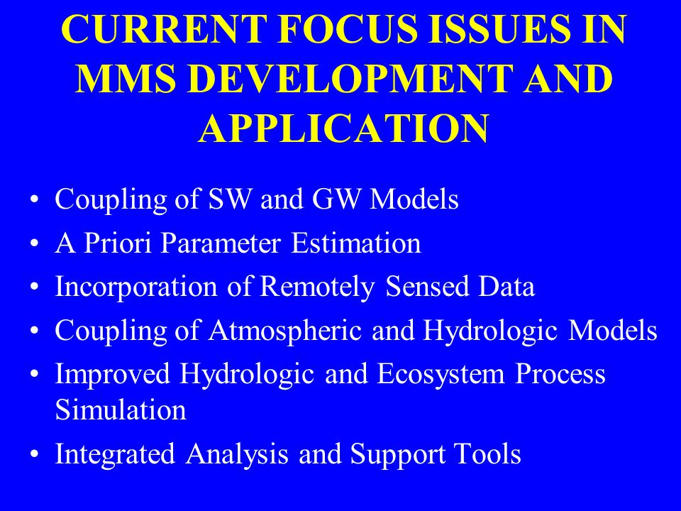 CURRENT FOCUS ISSUES IN MMS DEVELOPMENT AND APPLICATION Coupling of SW and GW Models A Priori Parameter Estimation Incorporation of Remotely Sensed Da