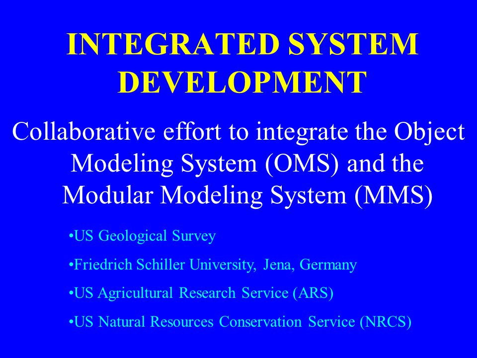 INTEGRATED SYSTEM DEVELOPMENT Collaborative effort to integrate the Object Modeling System (OMS) and the Modular Modeling System (MMS) US Geological S