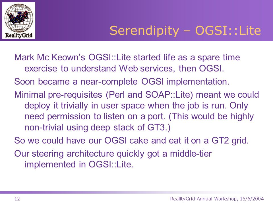 RealityGrid Annual Workshop, 15/6/200412 Serendipity – OGSI::Lite Mark Mc Keown's OGSI::Lite started life as a spare time exercise to understand Web services, then OGSI.