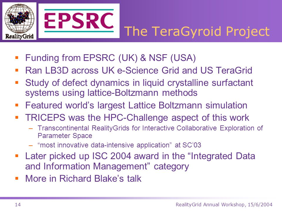 RealityGrid Annual Workshop, 15/6/200414 The TeraGyroid Project  Funding from EPSRC (UK) & NSF (USA)  Ran LB3D across UK e-Science Grid and US TeraGrid  Study of defect dynamics in liquid crystalline surfactant systems using lattice-Boltzmann methods  Featured world's largest Lattice Boltzmann simulation  TRICEPS was the HPC-Challenge aspect of this work –Transcontinental RealityGrids for Interactive Collaborative Exploration of Parameter Space – most innovative data-intensive application at SC'03  Later picked up ISC 2004 award in the Integrated Data and Information Management category  More in Richard Blake's talk