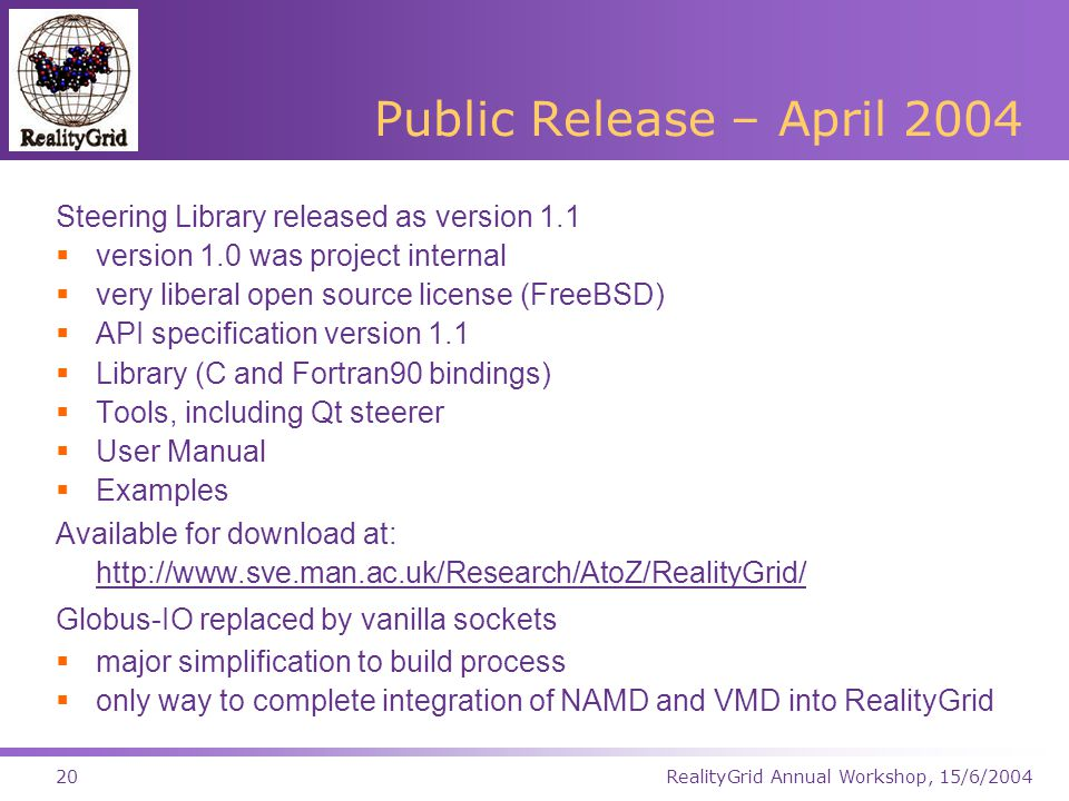RealityGrid Annual Workshop, 15/6/200420 Public Release – April 2004 Steering Library released as version 1.1  version 1.0 was project internal  very liberal open source license (FreeBSD)  API specification version 1.1  Library (C and Fortran90 bindings)  Tools, including Qt steerer  User Manual  Examples Available for download at: http://www.sve.man.ac.uk/Research/AtoZ/RealityGrid/ http://www.sve.man.ac.uk/Research/AtoZ/RealityGrid/ Globus-IO replaced by vanilla sockets  major simplification to build process  only way to complete integration of NAMD and VMD into RealityGrid