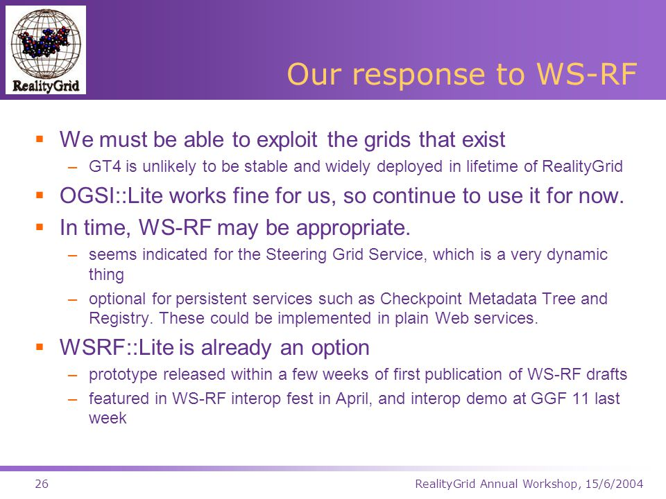 RealityGrid Annual Workshop, 15/6/200426 Our response to WS-RF  We must be able to exploit the grids that exist –GT4 is unlikely to be stable and widely deployed in lifetime of RealityGrid  OGSI::Lite works fine for us, so continue to use it for now.