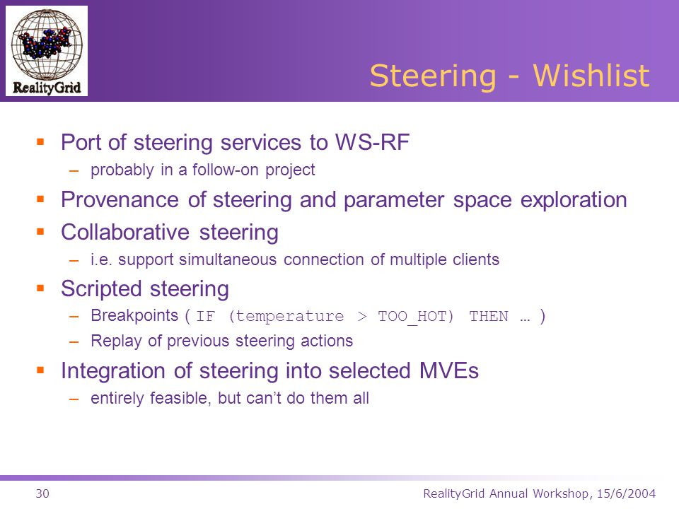RealityGrid Annual Workshop, 15/6/200430 Steering - Wishlist  Port of steering services to WS-RF –probably in a follow-on project  Provenance of steering and parameter space exploration  Collaborative steering –i.e.