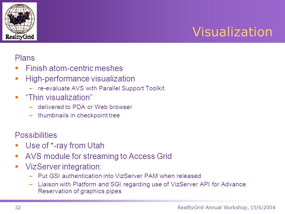 RealityGrid Annual Workshop, 15/6/200432 Visualization Plans  Finish atom-centric meshes  High-performance visualization –re-evaluate AVS with Parallel Support Toolkit  Thin visualization –delivered to PDA or Web browser –thumbnails in checkpoint tree Possibilities  Use of *-ray from Utah  AVS module for streaming to Access Grid  VizServer integration: –Put GSI authentication into VizServer PAM when released –Liaison with Platform and SGI regarding use of VizServer API for Advance Reservation of graphics pipes