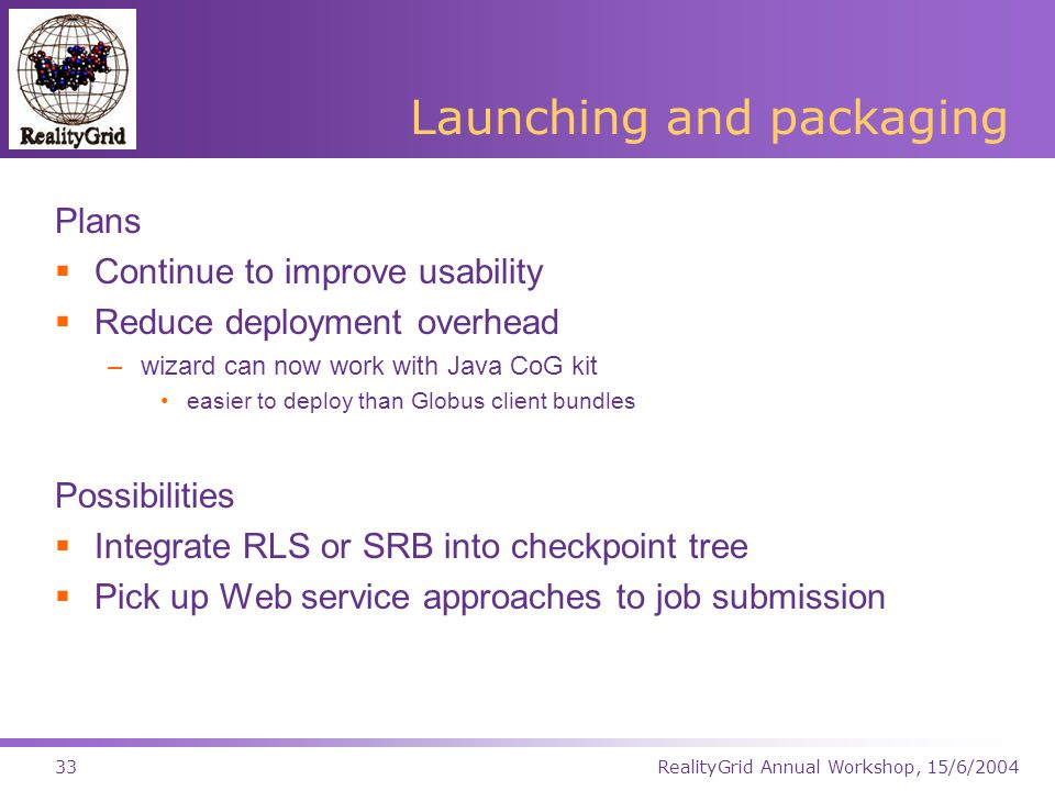 RealityGrid Annual Workshop, 15/6/200433 Launching and packaging Plans  Continue to improve usability  Reduce deployment overhead –wizard can now work with Java CoG kit easier to deploy than Globus client bundles Possibilities  Integrate RLS or SRB into checkpoint tree  Pick up Web service approaches to job submission