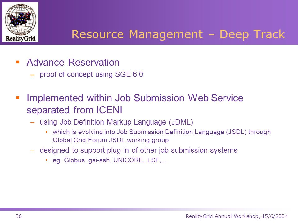 RealityGrid Annual Workshop, 15/6/200436 Resource Management – Deep Track  Advance Reservation –proof of concept using SGE 6.0  Implemented within Job Submission Web Service separated from ICENI –using Job Definition Markup Language (JDML) which is evolving into Job Submission Definition Language (JSDL) through Global Grid Forum JSDL working group –designed to support plug-in of other job submission systems eg.