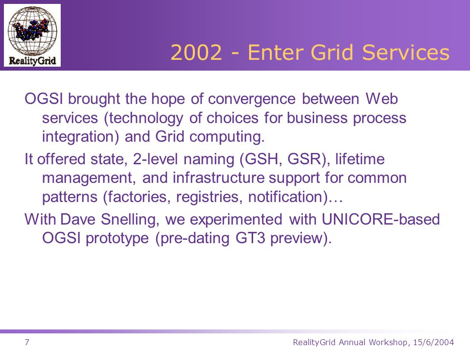 RealityGrid Annual Workshop, 15/6/200418 TeraGyroid Testbed Visualization Computation Starlight (Chicago) Netherlight (Amsterdam) BT provision PSC ANL NCSA Phoenix Caltech SDSC UCL Daresbury Manchester SJ4 MB-NG Network PoP Access Grid node Service Registry production network Dual-homed system 10 Gbps 2 x 1 Gbps