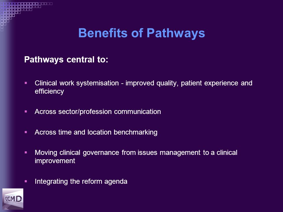 Benefits of Pathways Pathways central to:  Clinical work systemisation - improved quality, patient experience and efficiency  Across sector/profession communication  Across time and location benchmarking  Moving clinical governance from issues management to a clinical improvement  Integrating the reform agenda
