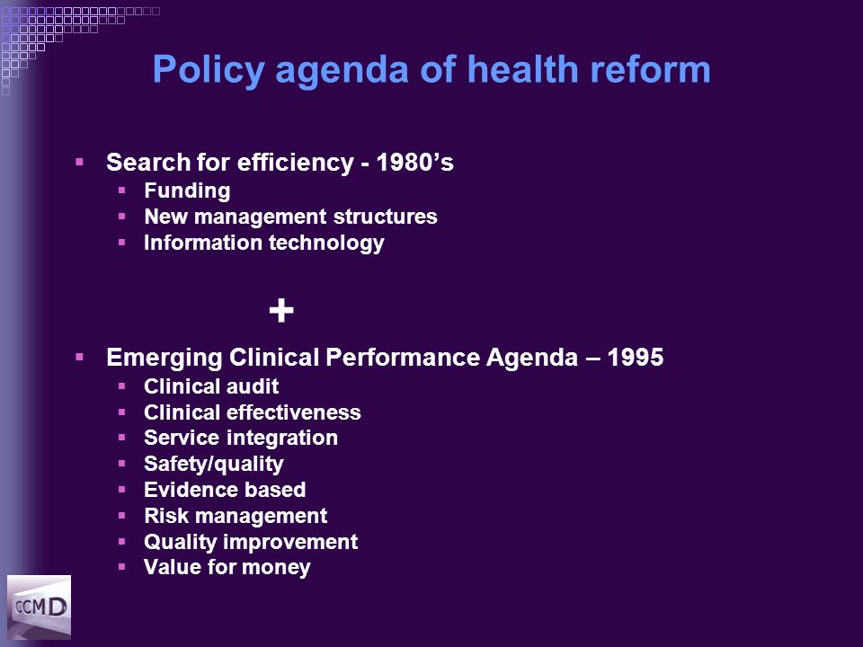 Policy agenda of health reform  Search for efficiency - 1980's  Funding  New management structures  Information technology +  Emerging Clinical Performance Agenda – 1995  Clinical audit  Clinical effectiveness  Service integration  Safety/quality  Evidence based  Risk management  Quality improvement  Value for money