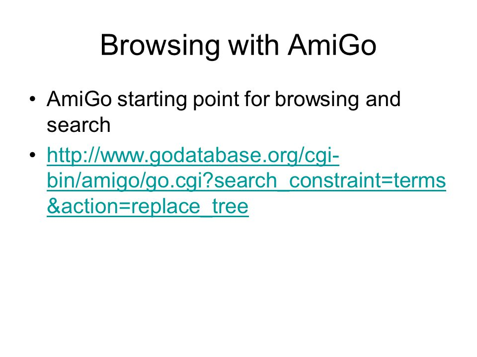 Browsing with AmiGo AmiGo starting point for browsing and search http://www.godatabase.org/cgi- bin/amigo/go.cgi?search_constraint=terms &action=repla
