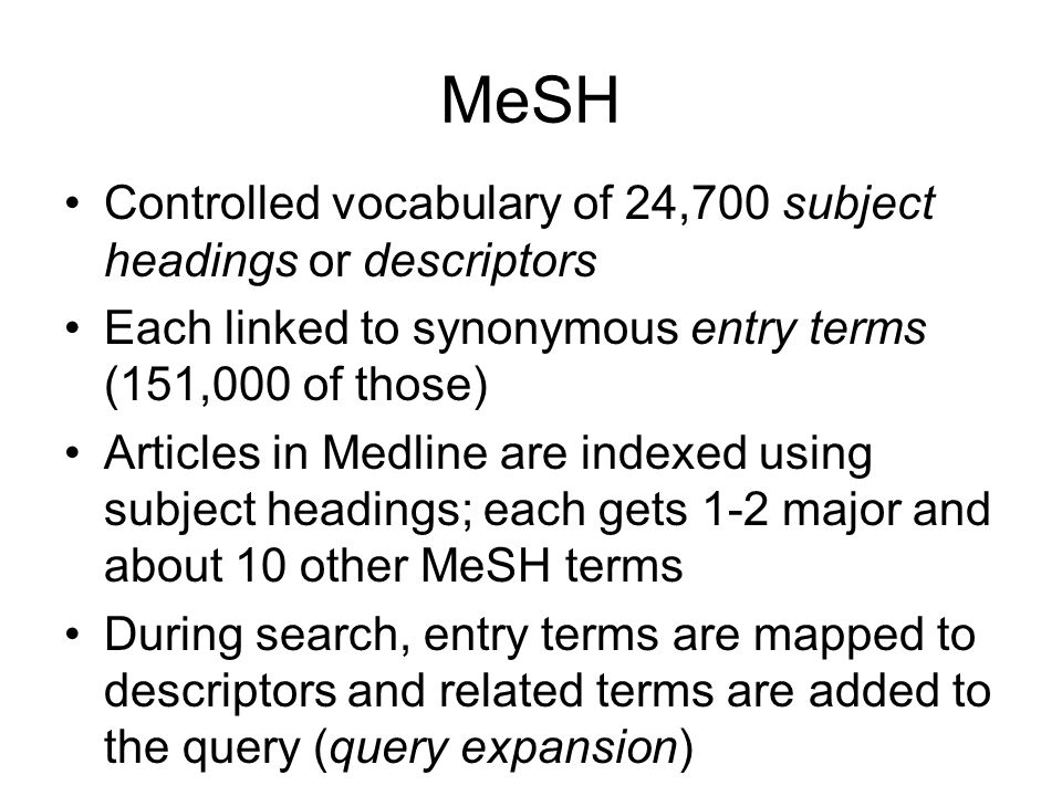 MeSH Controlled vocabulary of 24,700 subject headings or descriptors Each linked to synonymous entry terms (151,000 of those) Articles in Medline are