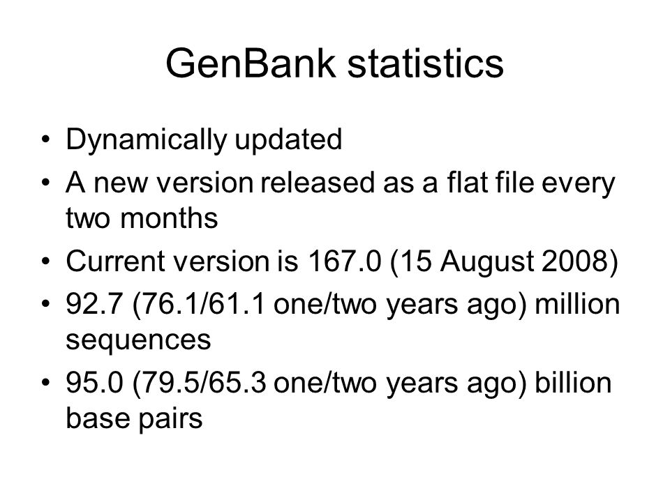 GenBank statistics Dynamically updated A new version released as a flat file every two months Current version is 167.0 (15 August 2008) 92.7 (76.1/61.