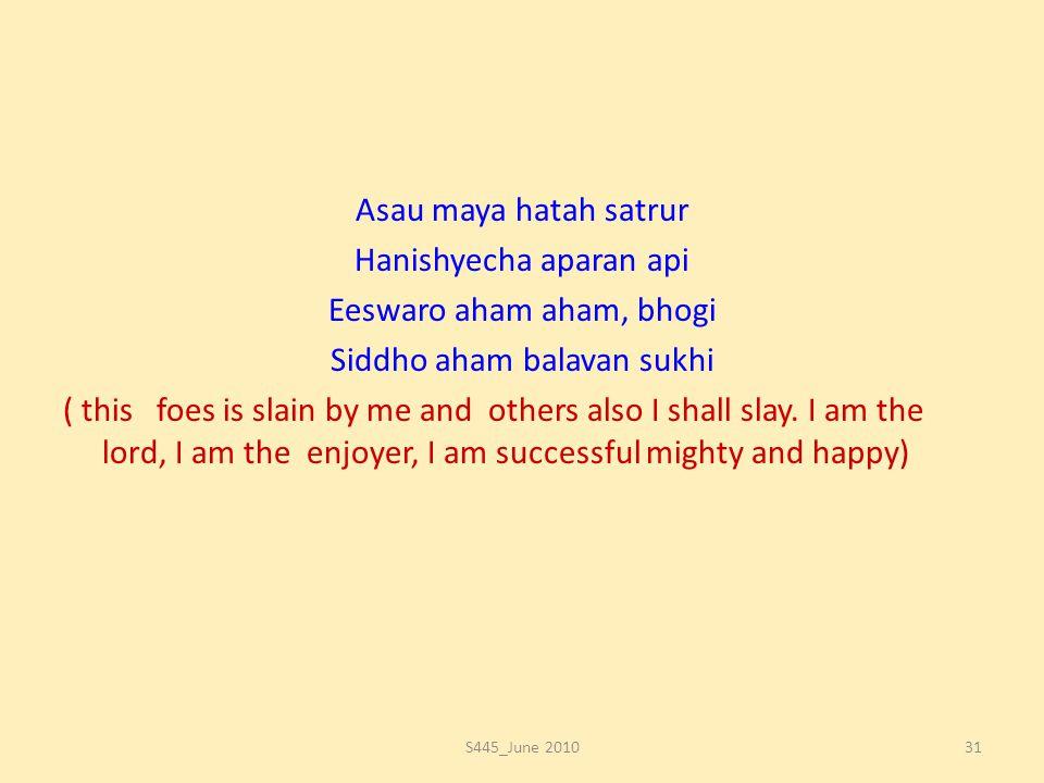 Asau maya hatah satrur Hanishyecha aparan api Eeswaro aham aham, bhogi Siddho aham balavan sukhi ( this foes is slain by me and others also I shall sl