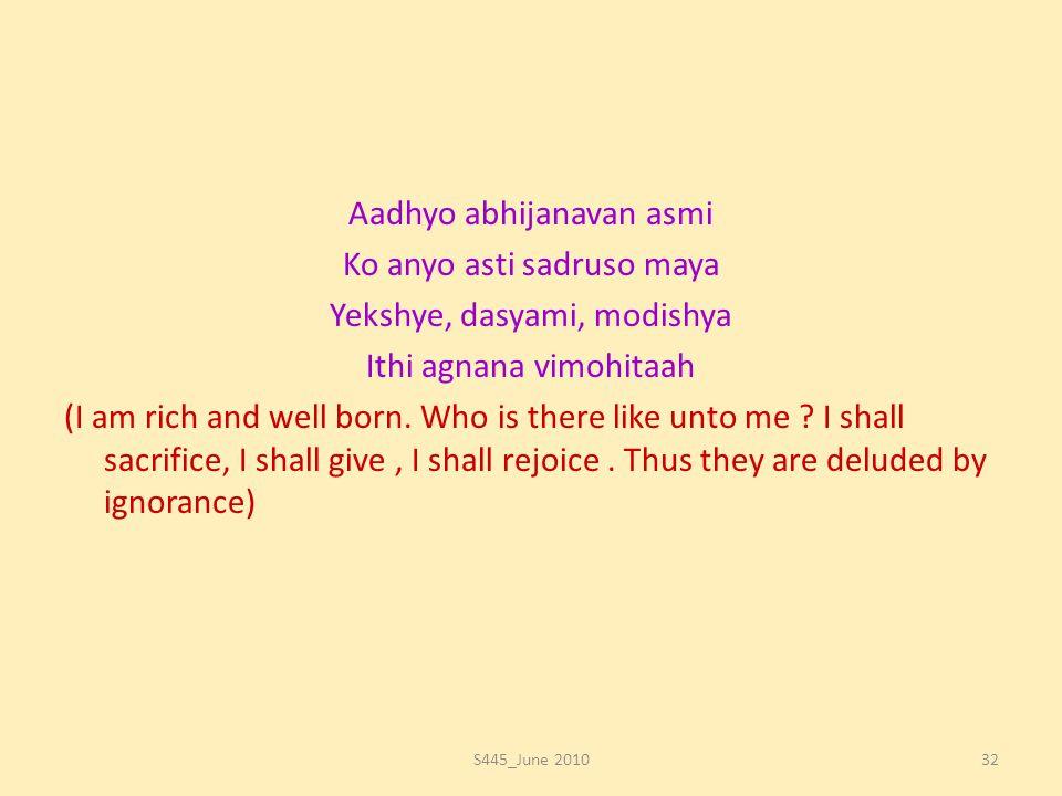 Aadhyo abhijanavan asmi Ko anyo asti sadruso maya Yekshye, dasyami, modishya Ithi agnana vimohitaah (I am rich and well born. Who is there like unto m