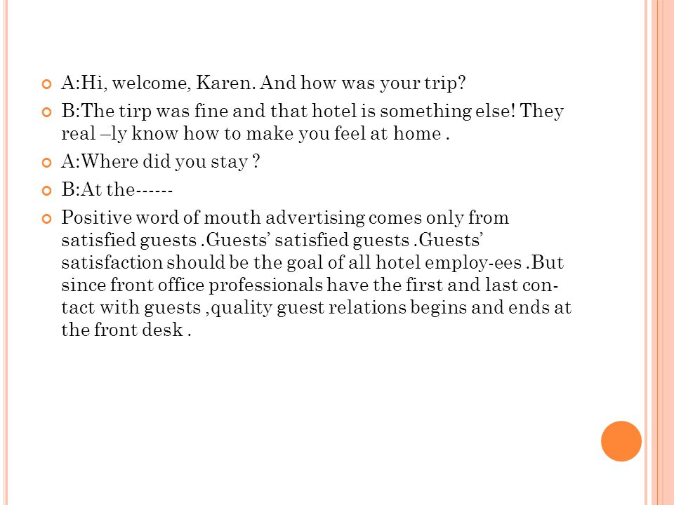 A:Hi, welcome, Karen. And how was your trip? B:The tirp was fine and that hotel is something else! They real –ly know how to make you feel at home. A: