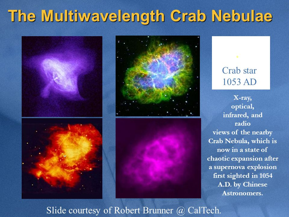 The Multiwavelength Crab Nebulae X-ray, optical, infrared, and radio views of the nearby Crab Nebula, which is now in a state of chaotic expansion after a supernova explosion first sighted in 1054 A.D.
