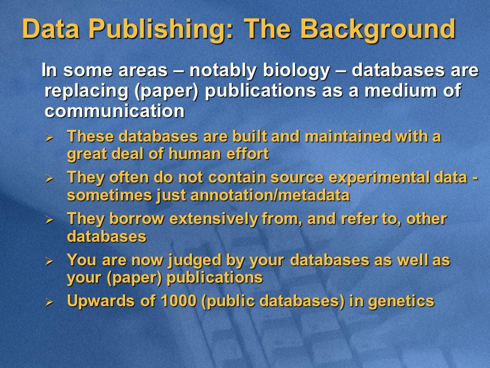 Data Publishing: The Background In some areas – notably biology – databases are replacing (paper) publications as a medium of communication In some areas – notably biology – databases are replacing (paper) publications as a medium of communication  These databases are built and maintained with a great deal of human effort  They often do not contain source experimental data - sometimes just annotation/metadata  They borrow extensively from, and refer to, other databases  You are now judged by your databases as well as your (paper) publications  Upwards of 1000 (public databases) in genetics