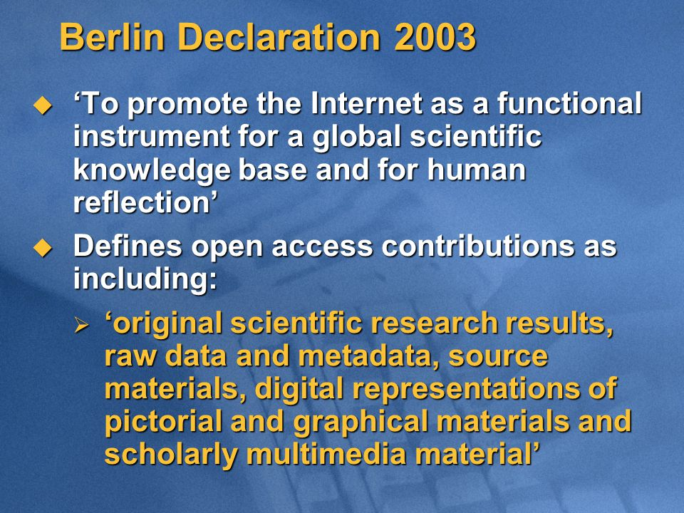 Berlin Declaration 2003  'To promote the Internet as a functional instrument for a global scientific knowledge base and for human reflection'  Defines open access contributions as including:  'original scientific research results, raw data and metadata, source materials, digital representations of pictorial and graphical materials and scholarly multimedia material'