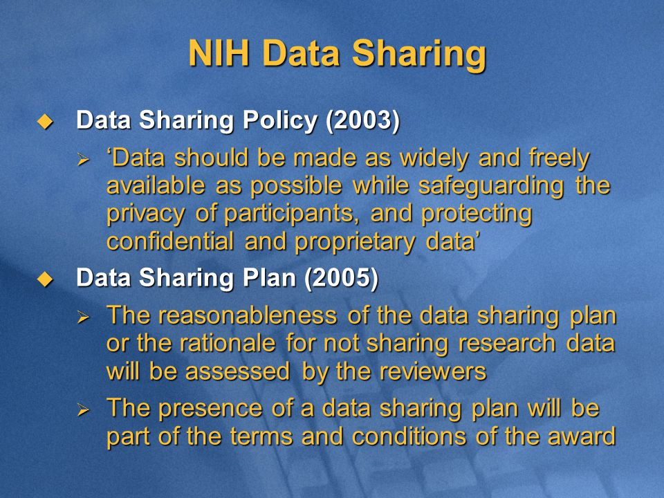 NIH Data Sharing  Data Sharing Policy (2003)  'Data should be made as widely and freely available as possible while safeguarding the privacy of participants, and protecting confidential and proprietary data'  Data Sharing Plan (2005)  The reasonableness of the data sharing plan or the rationale for not sharing research data will be assessed by the reviewers  The presence of a data sharing plan will be part of the terms and conditions of the award