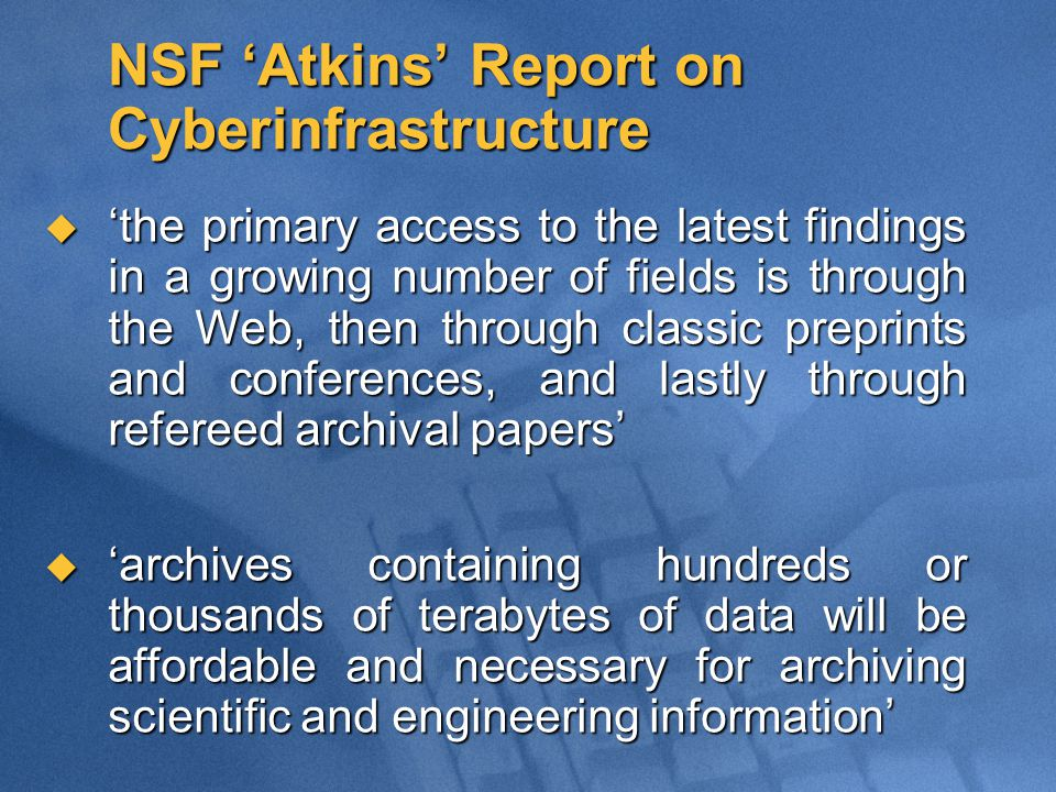 NSF 'Atkins' Report on Cyberinfrastructure  'the primary access to the latest findings in a growing number of fields is through the Web, then through classic preprints and conferences, and lastly through refereed archival papers'  'archives containing hundreds or thousands of terabytes of data will be affordable and necessary for archiving scientific and engineering information'
