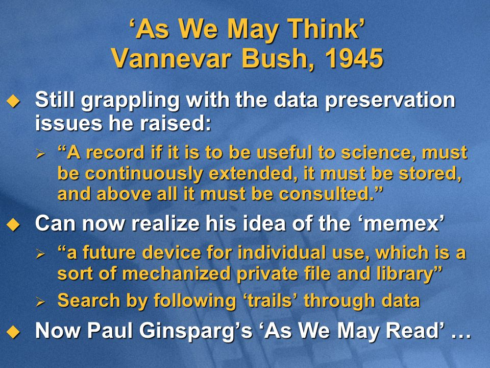'As We May Think' Vannevar Bush, 1945  Still grappling with the data preservation issues he raised:  A record if it is to be useful to science, must be continuously extended, it must be stored, and above all it must be consulted.  Can now realize his idea of the 'memex'  a future device for individual use, which is a sort of mechanized private file and library  Search by following 'trails' through data  Now Paul Ginsparg's 'As We May Read' …