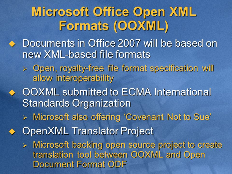 Microsoft Office Open XML Formats (OOXML)  Documents in Office 2007 will be based on new XML-based file formats  Open, royalty-free file format specification will allow interoperability  OOXML submitted to ECMA International Standards Organization  Microsoft also offering 'Covenant Not to Sue'  OpenXML Translator Project  Microsoft backing open source project to create translation tool between OOXML and Open Document Format ODF