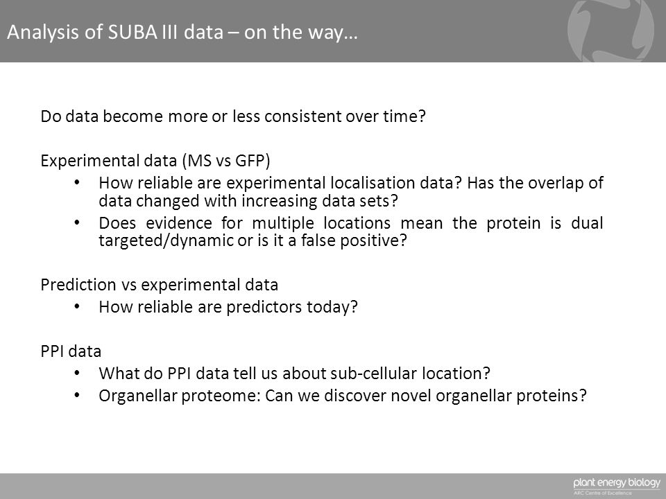 Analysis of SUBA III data – on the way… Do data become more or less consistent over time? Experimental data (MS vs GFP) How reliable are experimental