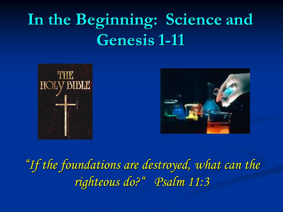 """In the Beginning: Science and Genesis 1-11 """"If the foundations are destroyed, what can the righteous do?"""" Psalm 11:3"""