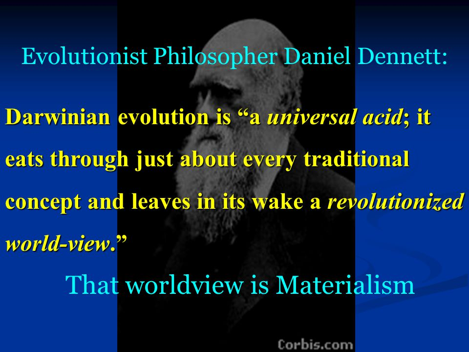 Evolutionist Philosopher Daniel Dennett: Darwinian evolution is a universal acid; it eats through just about every traditional concept and leaves in its wake a revolutionized world-view. That worldview is Materialism