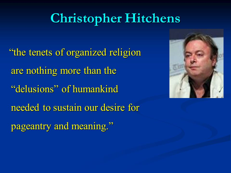 """Christopher Hitchens """"the tenets of organized religion are nothing more than the """"delusions"""" of humankind needed to sustain our desire for pageantry a"""