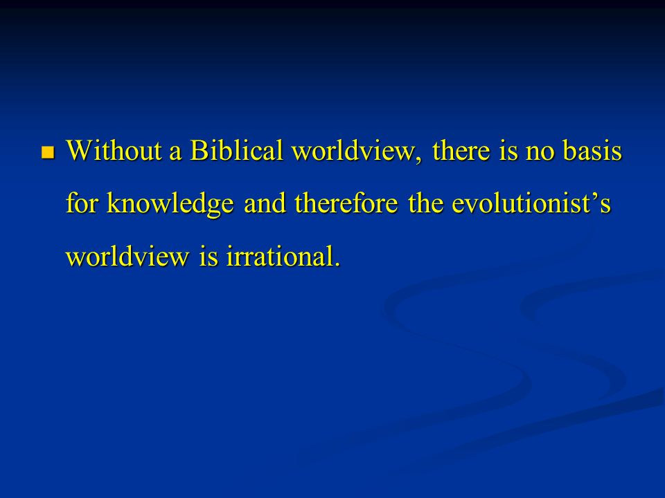 Without a Biblical worldview, there is no basis for knowledge and therefore the evolutionist's worldview is irrational. Without a Biblical worldview,